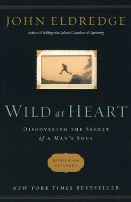 Wild at Heart: Discovering the Secret of a Man's Soul, revised and expanded By: John Eldredge